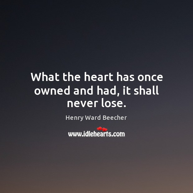 What the heart has once owned and had, it shall never lose. Image