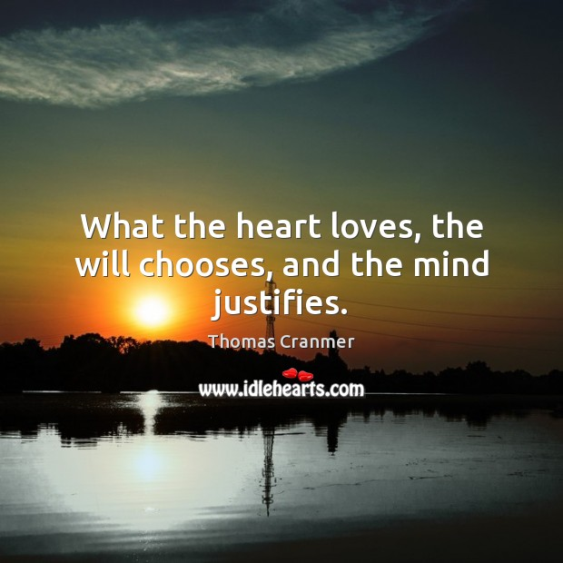 What the heart loves, the will chooses, and the mind justifies. Image