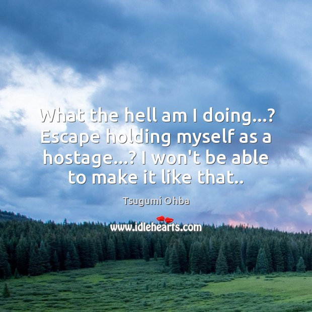 What the hell am I doing…? Escape holding myself as a hostage…? Tsugumi Ohba Picture Quote