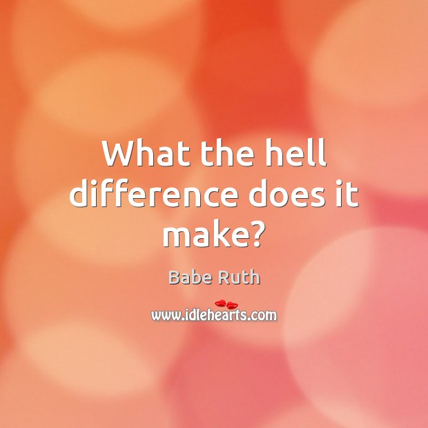 What the hell difference does it make? Babe Ruth Picture Quote
