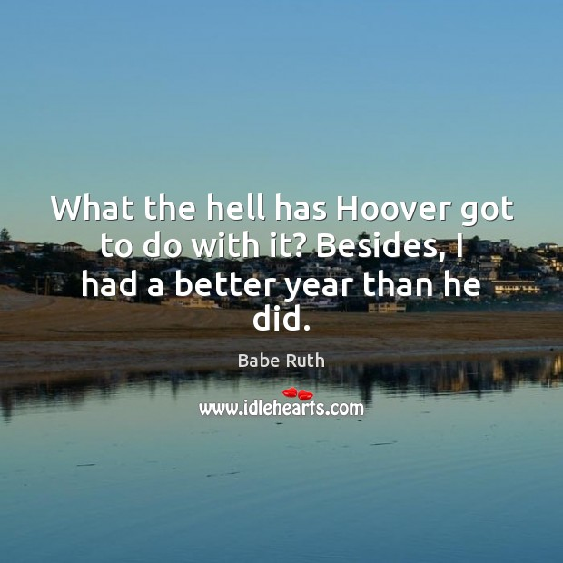 What the hell has Hoover got to do with it? Besides, I had a better year than he did. Babe Ruth Picture Quote