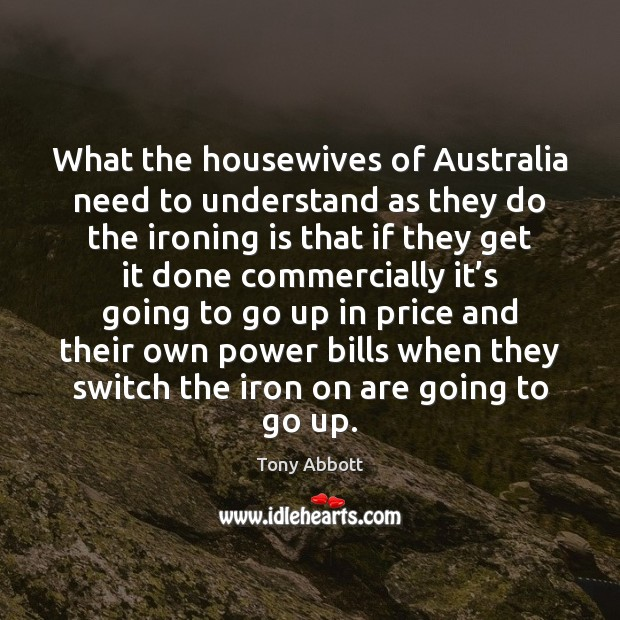 What the housewives of Australia need to understand as they do the Tony Abbott Picture Quote