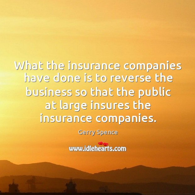 What the insurance companies have done is to reverse the business so that the public at Gerry Spence Picture Quote