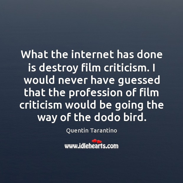 What the internet has done is destroy film criticism. I would never Quentin Tarantino Picture Quote