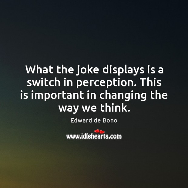 What the joke displays is a switch in perception. This is important Edward de Bono Picture Quote