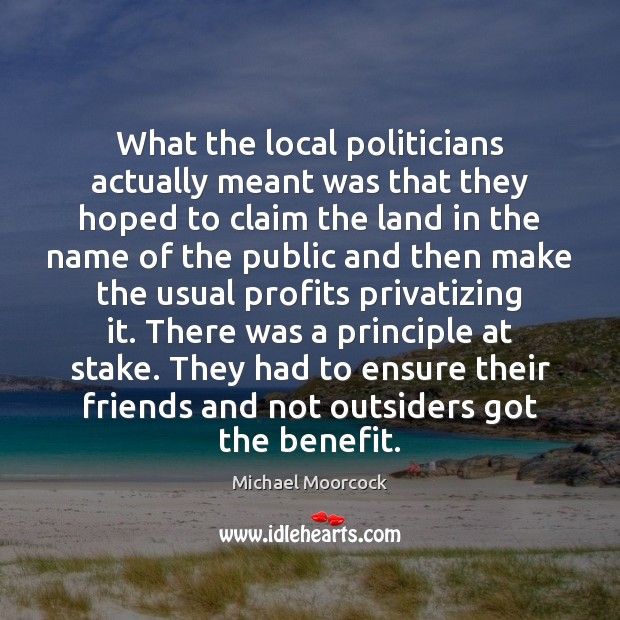 What the local politicians actually meant was that they hoped to claim Michael Moorcock Picture Quote