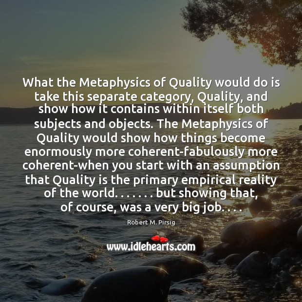 What the Metaphysics of Quality would do is take this separate category, Robert M. Pirsig Picture Quote