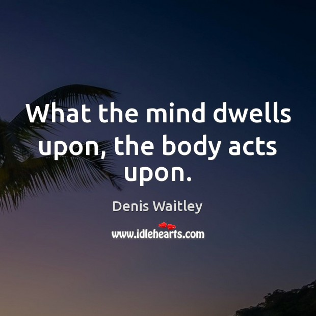 What the mind dwells upon, the body acts upon. Image