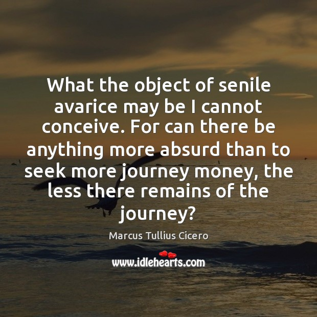 What the object of senile avarice may be I cannot conceive. For Marcus Tullius Cicero Picture Quote