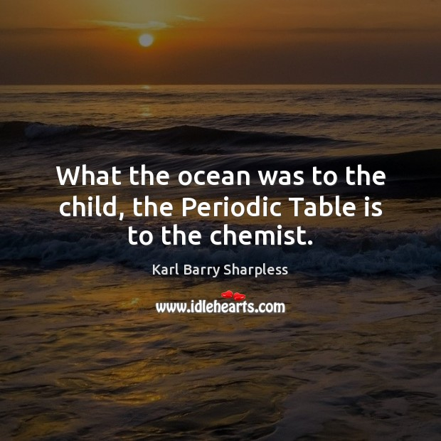 What the ocean was to the child, the Periodic Table is to the chemist. Image