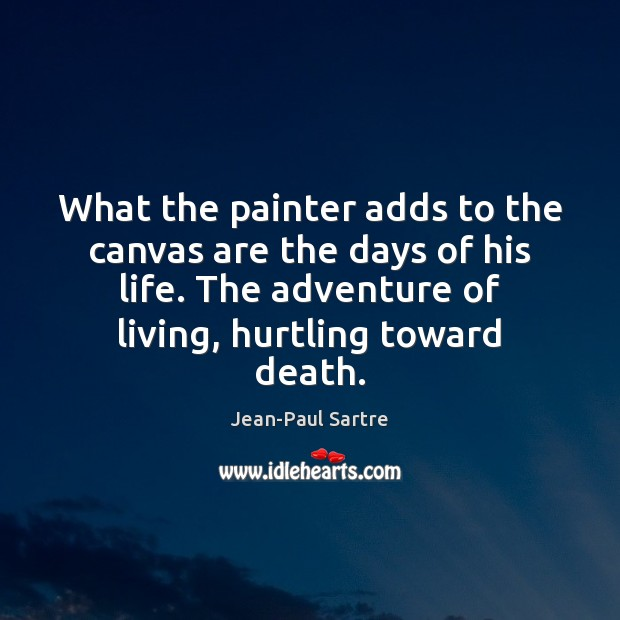 What the painter adds to the canvas are the days of his Image