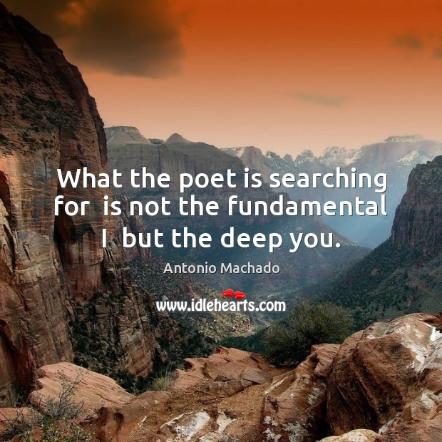 What the poet is searching for  is not the fundamental I  but the deep you. Antonio Machado Picture Quote