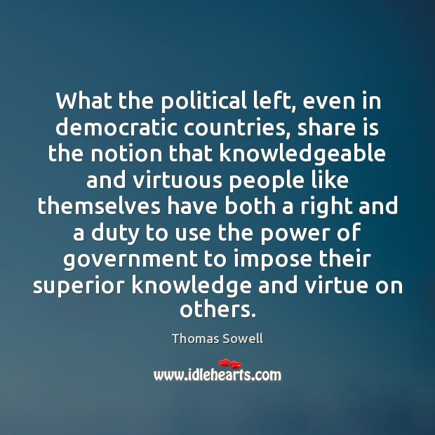 What the political left, even in democratic countries, share is the notion Thomas Sowell Picture Quote