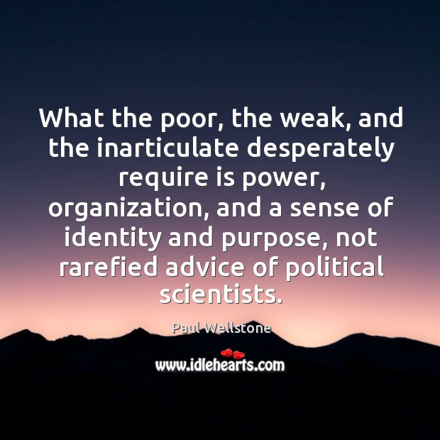 What the poor, the weak, and the inarticulate desperately require is power Paul Wellstone Picture Quote