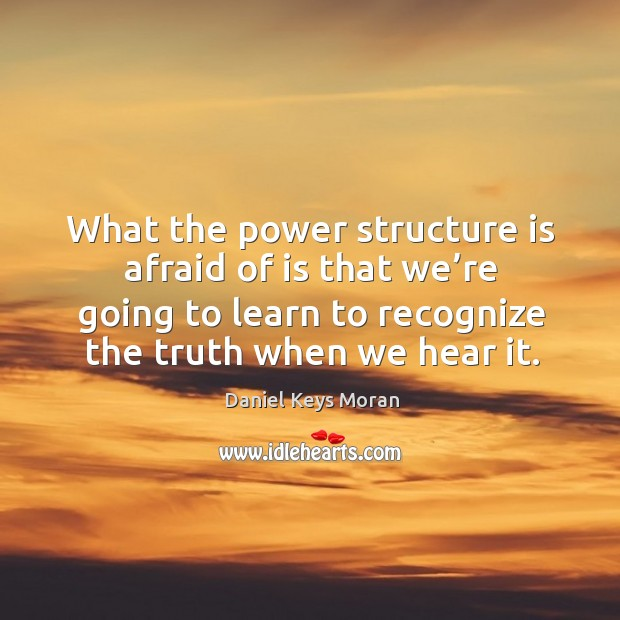 What the power structure is afraid of is that we're going to learn to recognize the truth when we hear it. Daniel Keys Moran Picture Quote