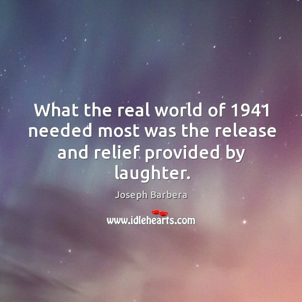 What the real world of 1941 needed most was the release and relief provided by laughter. Joseph Barbera Picture Quote