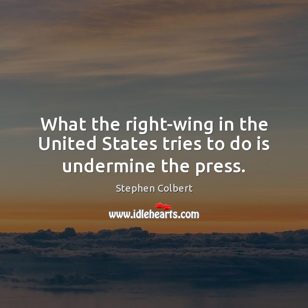 What the right-wing in the United States tries to do is undermine the press. Stephen Colbert Picture Quote
