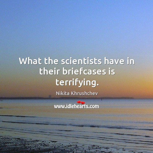 What the scientists have in their briefcases is terrifying. Nikita Khrushchev Picture Quote