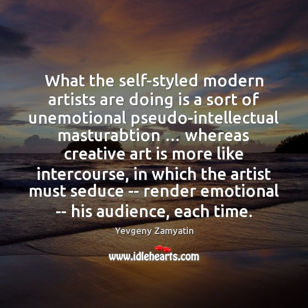 What the self-styled modern artists are doing is a sort of unemotional Image