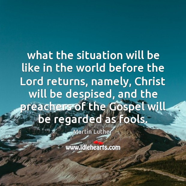 What the situation will be like in the world before the Lord Martin Luther Picture Quote