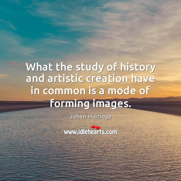 Image, What the study of history and artistic creation have in common is