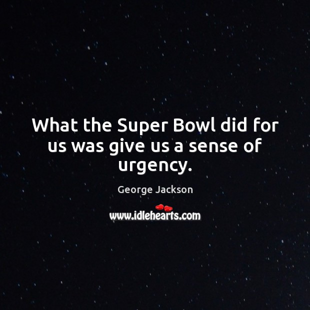 Image, What the Super Bowl did for us was give us a sense of urgency.