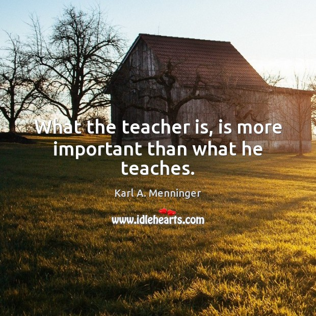 Image, What the teacher is, is more important than what he teaches.