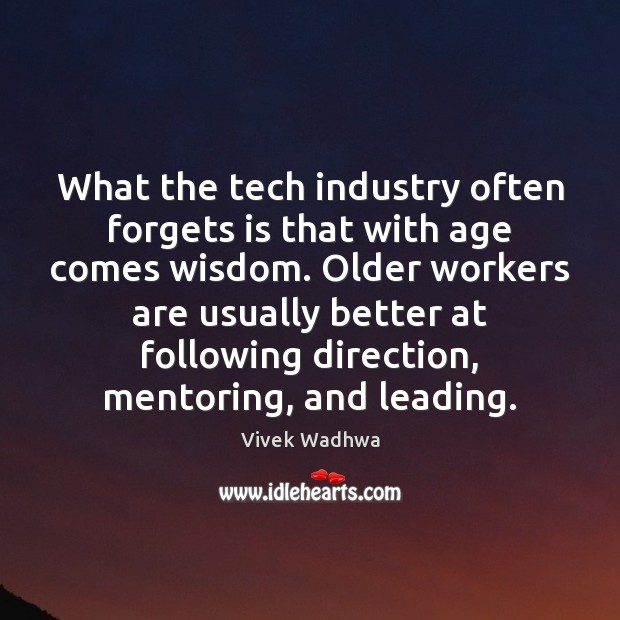 What the tech industry often forgets is that with age comes wisdom. Vivek Wadhwa Picture Quote