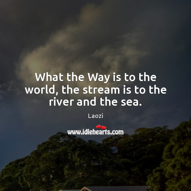 What the Way is to the world, the stream is to the river and the sea. Image