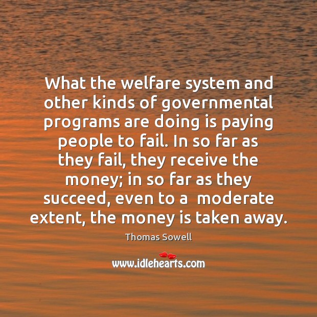 What the welfare system and other kinds of governmental programs are doing Thomas Sowell Picture Quote