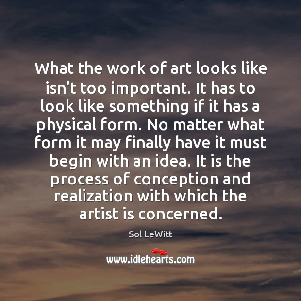 Sol LeWitt Picture Quote image saying: What the work of art looks like isn't too important. It has
