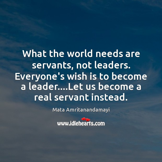 What the world needs are servants, not leaders. Everyone's wish is to Mata Amritanandamayi Picture Quote