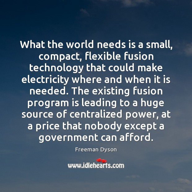 What the world needs is a small, compact, flexible fusion technology that Freeman Dyson Picture Quote