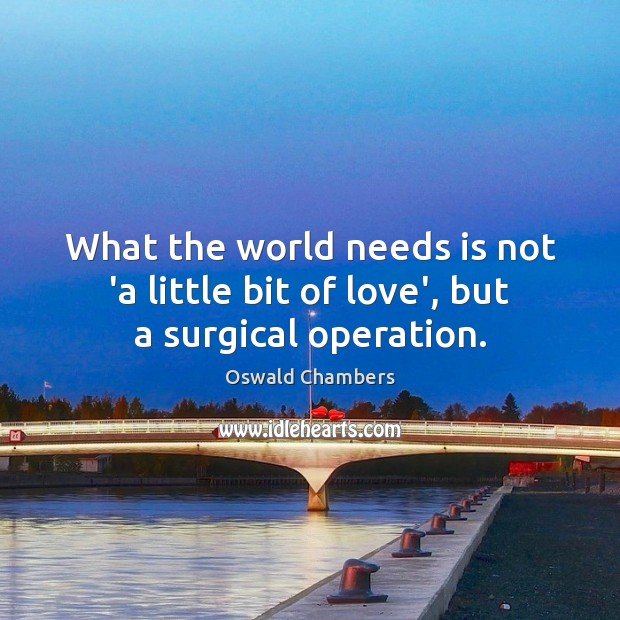 Image, What the world needs is not 'a little bit of love', but a surgical operation.