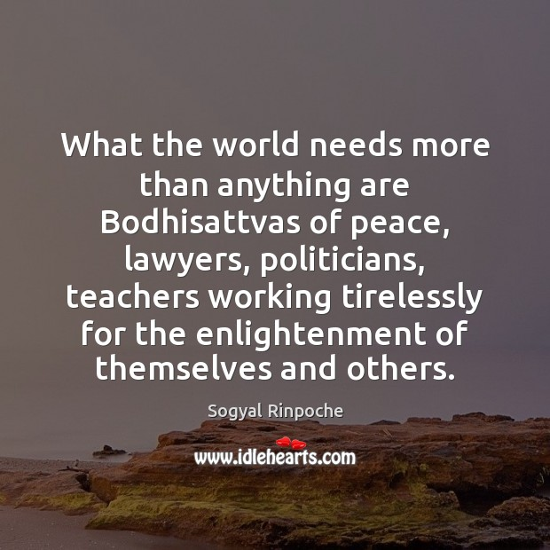 What the world needs more than anything are Bodhisattvas of peace, lawyers, Sogyal Rinpoche Picture Quote