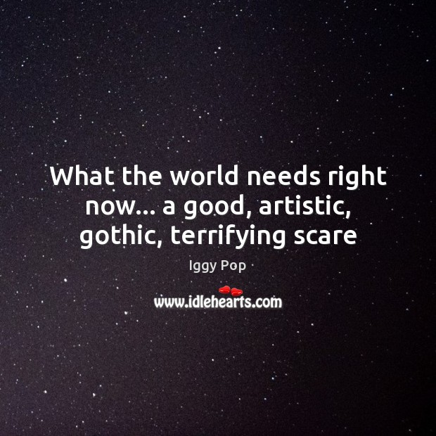 What the world needs right now… a good, artistic, gothic, terrifying scare Iggy Pop Picture Quote