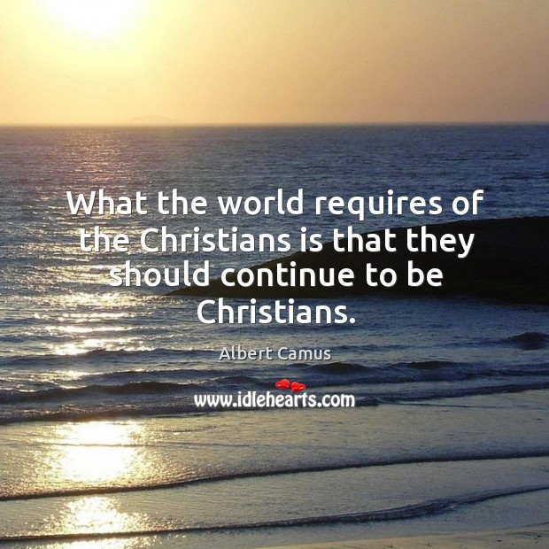 Image about What the world requires of the christians is that they should continue to be christians.