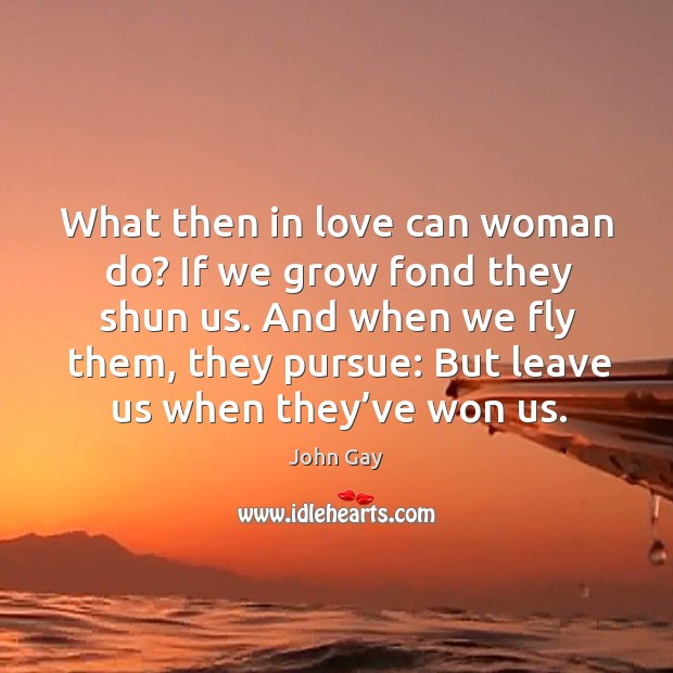 What then in love can woman do? if we grow fond they shun us. Image
