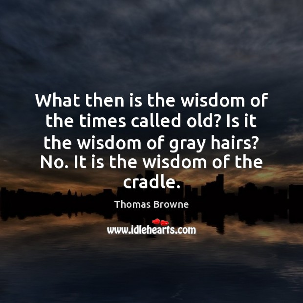 Image, What then is the wisdom of the times called old? Is it