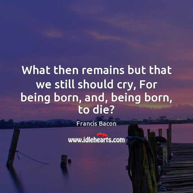 What then remains but that we still should cry, For being born, and, being born, to die? Image