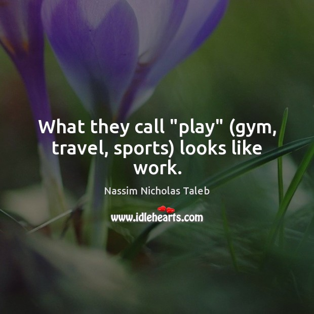 "What they call ""play"" (gym, travel, sports) looks like work. Nassim Nicholas Taleb Picture Quote"