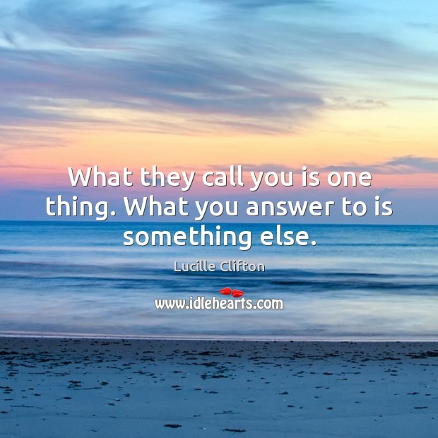 What they call you is one thing. What you answer to is something else. Image