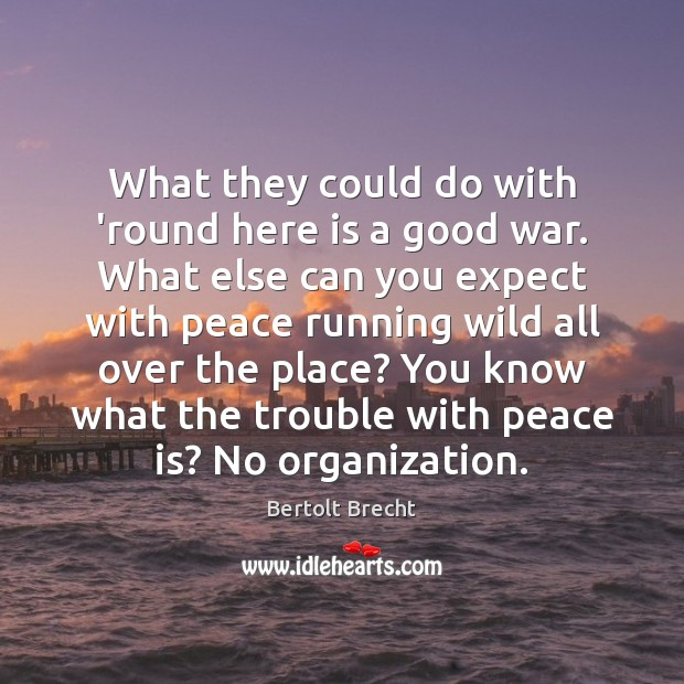 What they could do with 'round here is a good war. What Bertolt Brecht Picture Quote