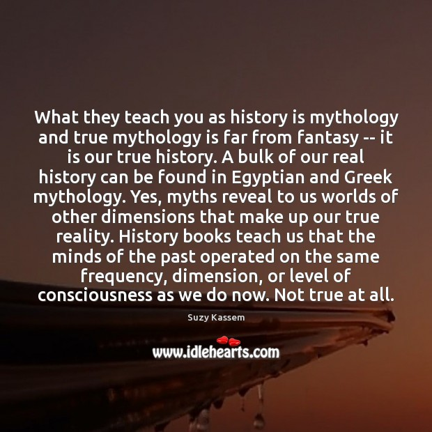 Image, What they teach you as history is mythology and true mythology is