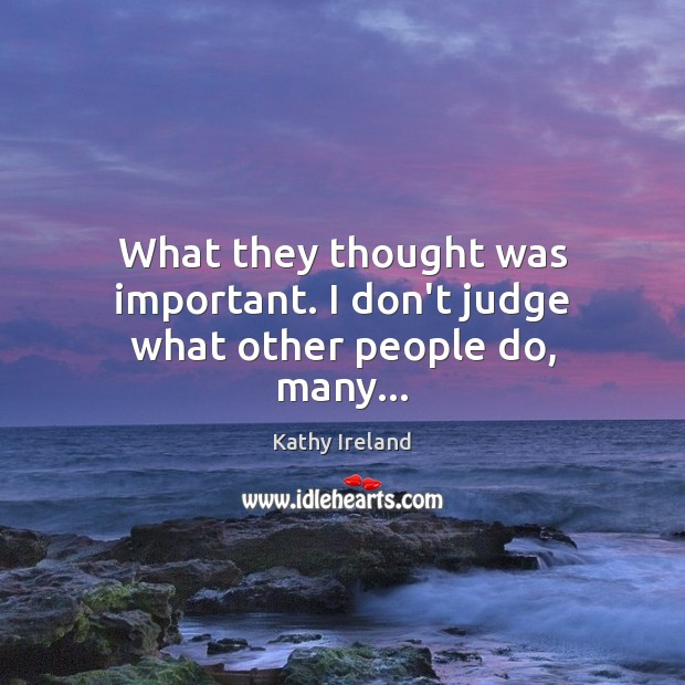 What they thought was important. I don't judge what other people do, many… Don't Judge Quotes Image
