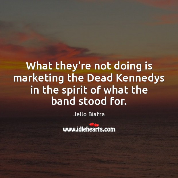 What they're not doing is marketing the Dead Kennedys in the spirit Jello Biafra Picture Quote