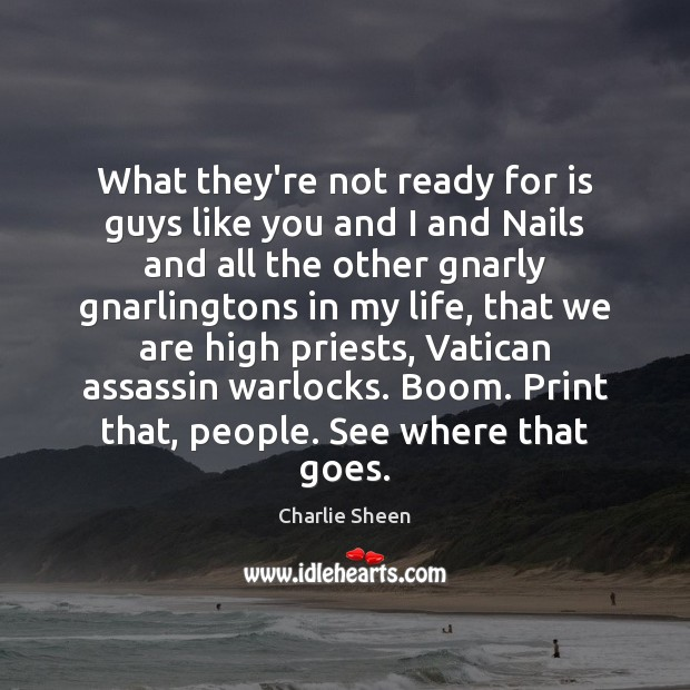 What they're not ready for is guys like you and I and Charlie Sheen Picture Quote