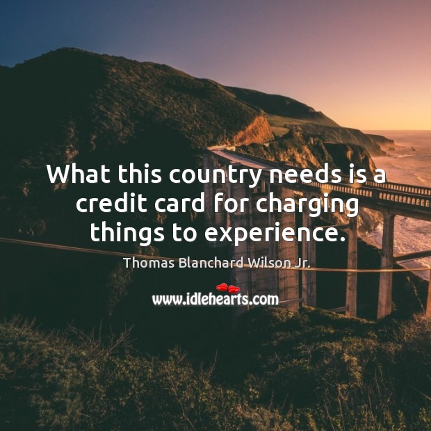 What this country needs is a credit card for charging things to experience. Thomas Blanchard Wilson Jr. Picture Quote