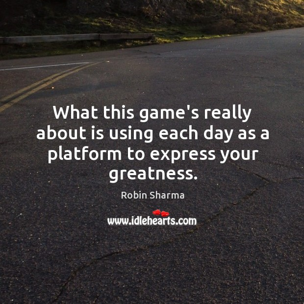 What this game's really about is using each day as a platform to express your greatness. Image