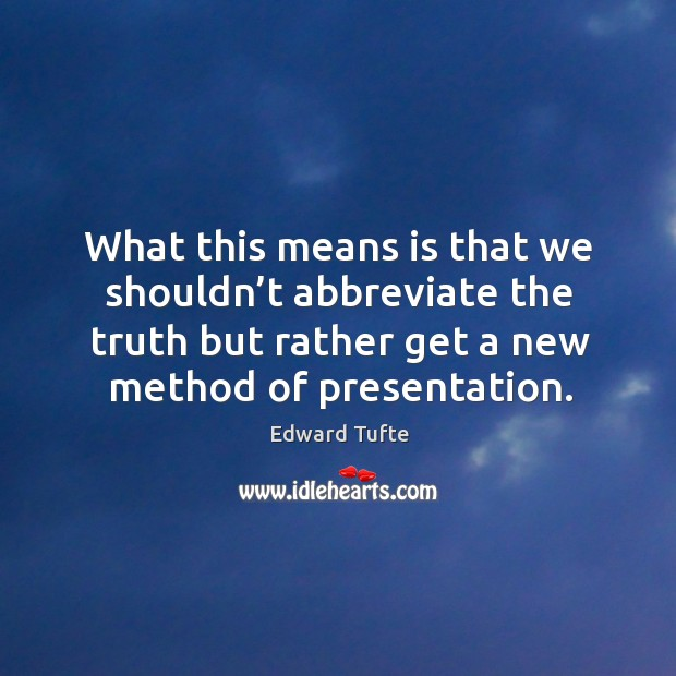 What this means is that we shouldn't abbreviate the truth but rather get a new method of presentation. Image